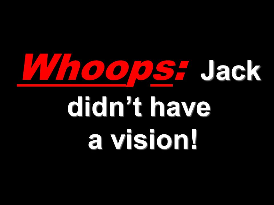 Jack didnt have a vision! Whoops: Jack didnt have a vision!