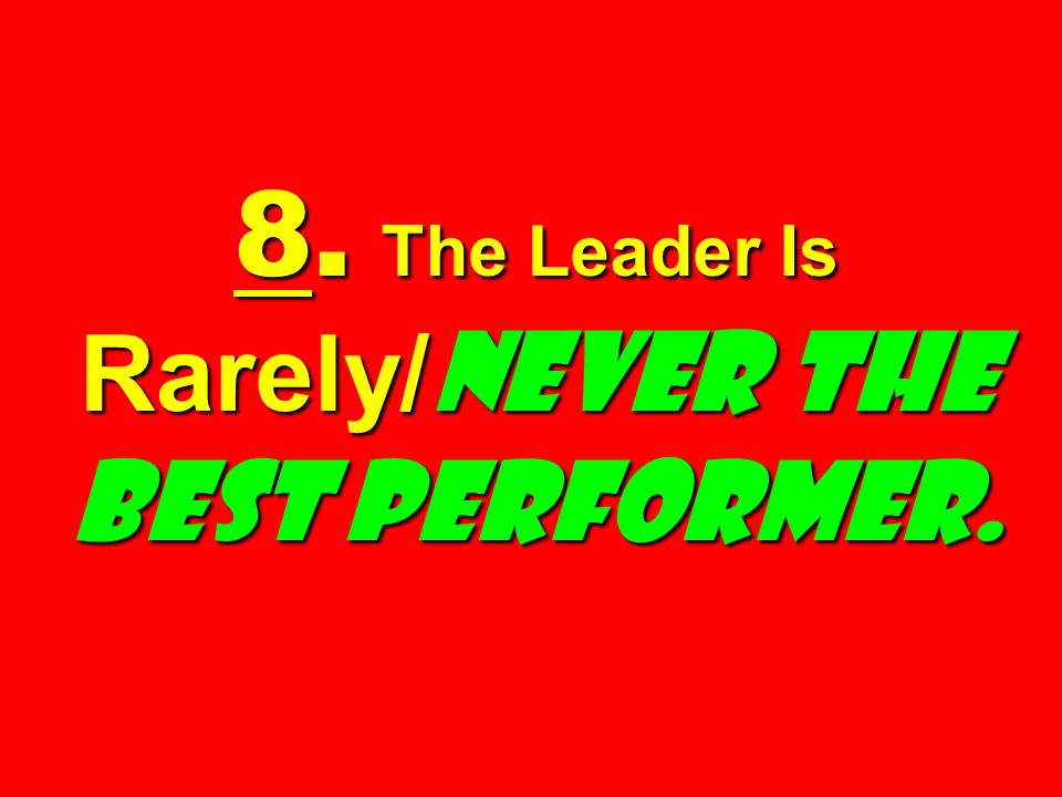 8. The Leader Is Rarely/ Never the Best Performer.