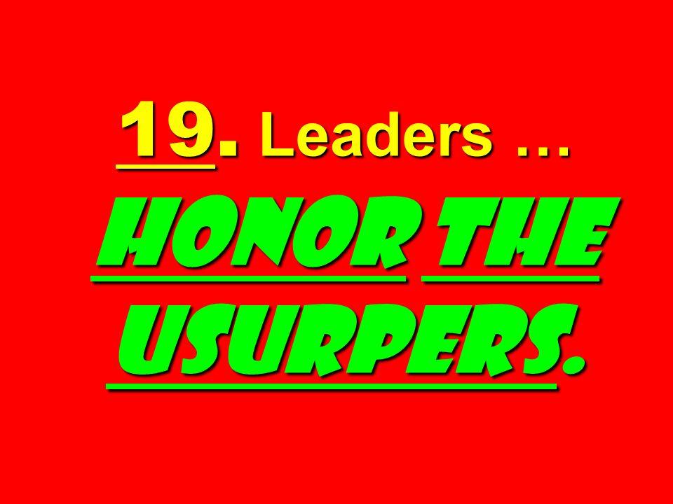 19. Leaders … HONOR THE USURPERS.