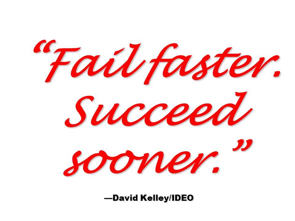 Fail faster. Succeed sooner. David Kelley/IDEO Fail faster. Succeed sooner. David Kelley/IDEO