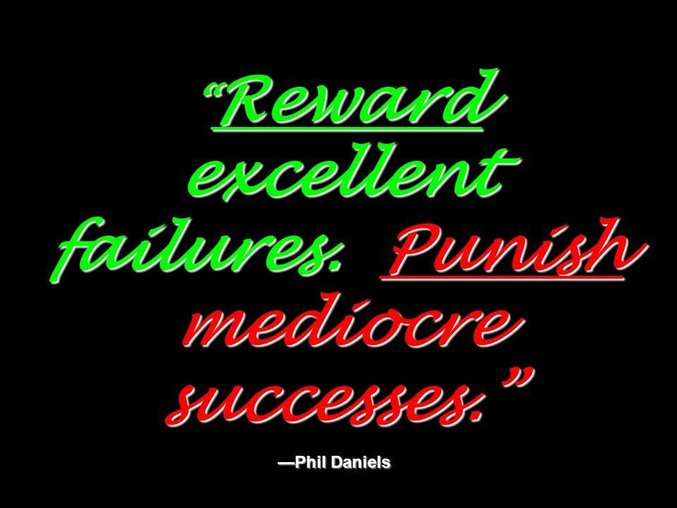 Reward excellent failures. Punish mediocre successes. Phil Daniels Reward excellent failures. Punish mediocre successes. Phil Daniels