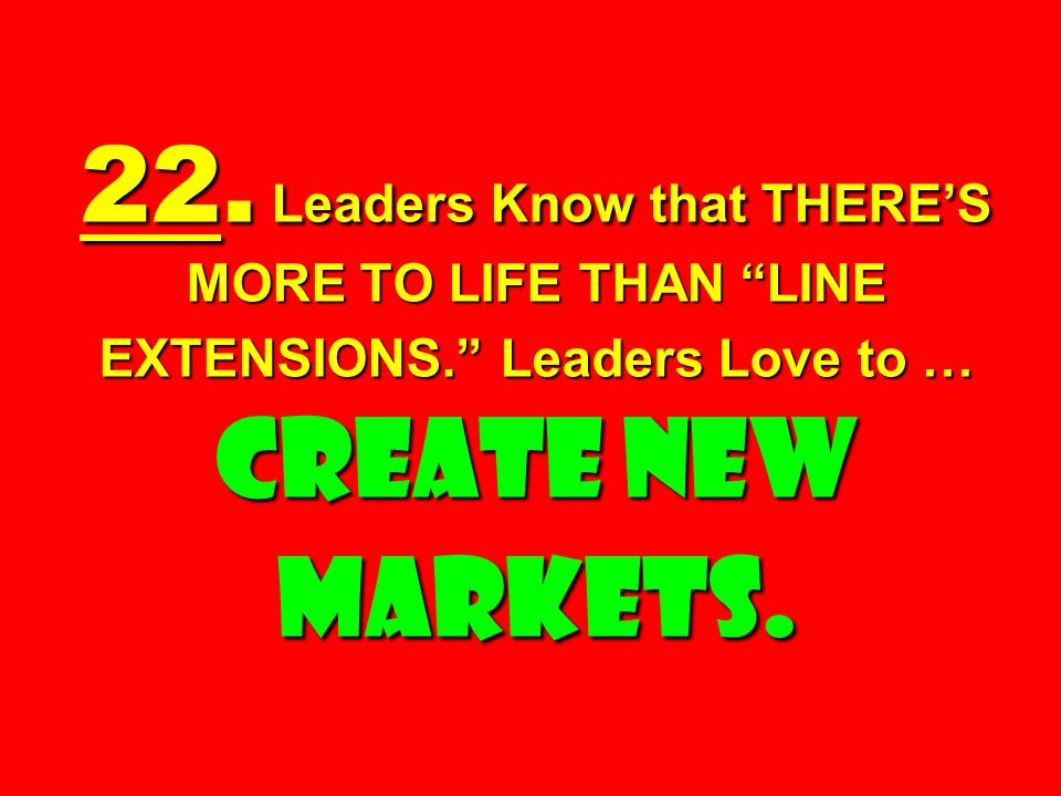 22. Leaders Know that THERES MORE TO LIFE THAN LINE EXTENSIONS. Leaders Love to … CREATE NEW MARKETS.