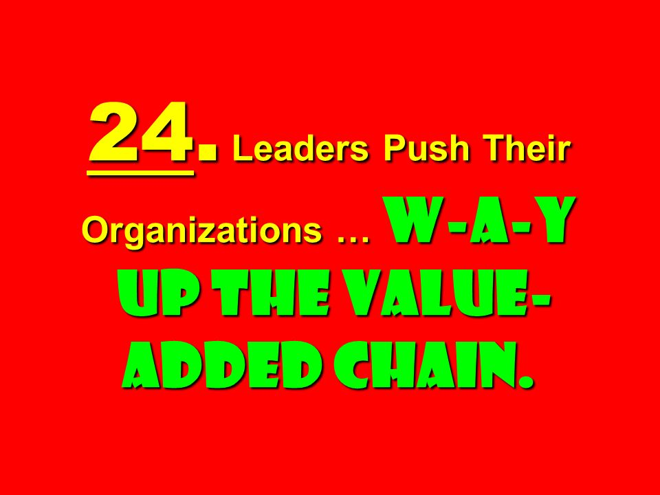24. Leaders Push Their Organizations … W-a-y Up the Value- added Chain.