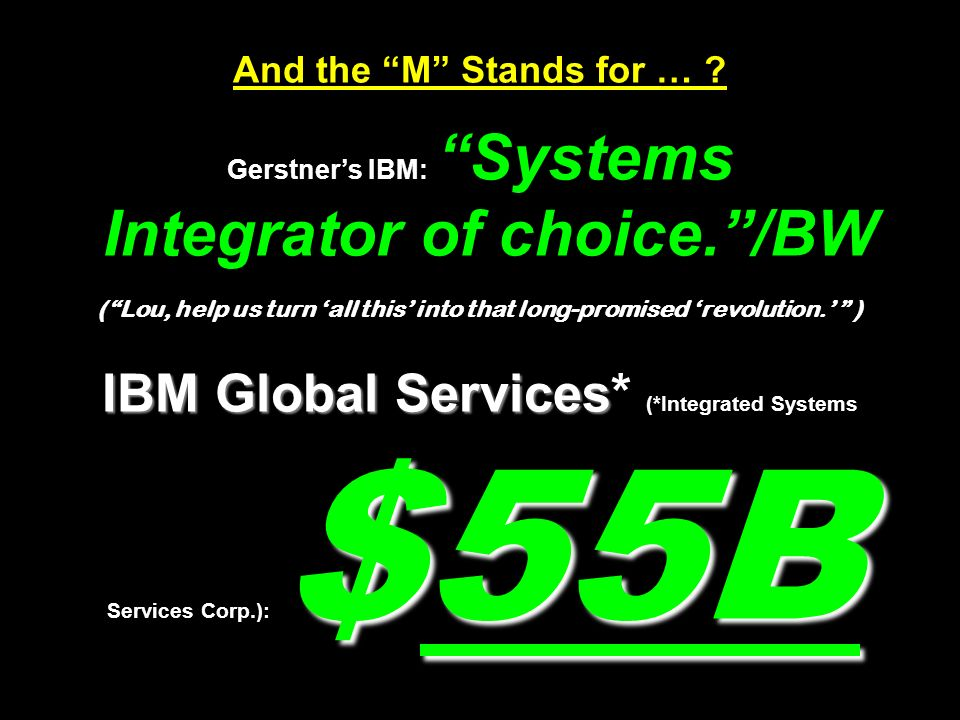 IBM Global Services $55B And the M Stands for … ? Gerstners IBM: Systems Integrator of choice./BW (Lou, help us turn all this into that long-promised