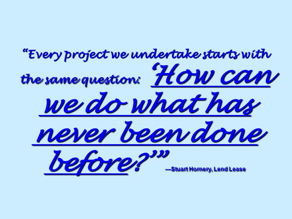 Every project we undertake starts with the same question:How can we do what has never been done before? Stuart Hornery, Lend Lease