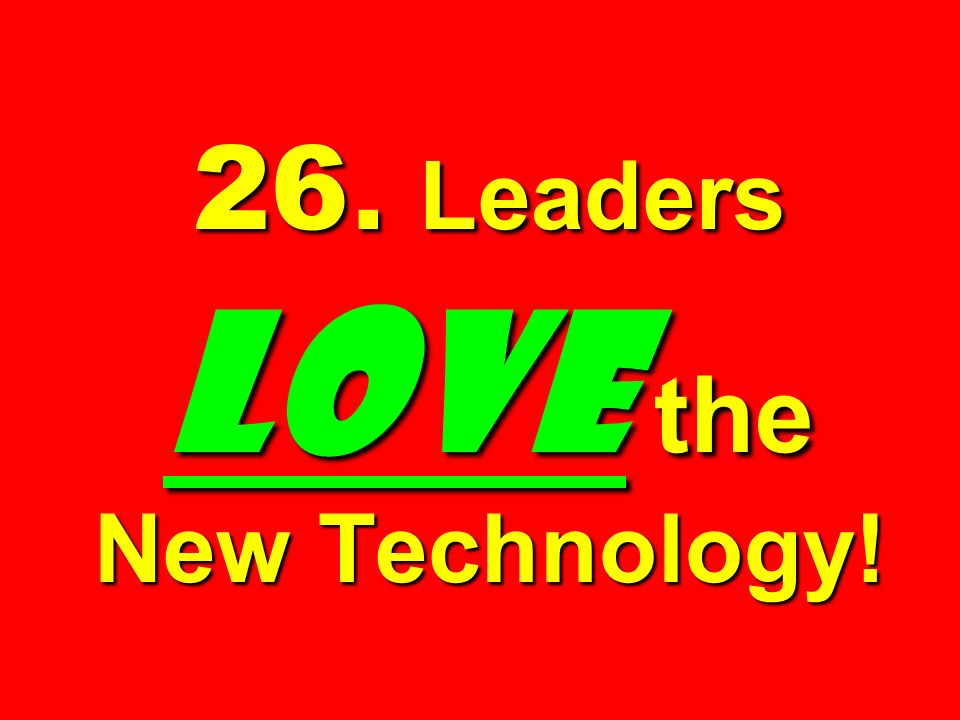 26. Leaders LOVE the New Technology!