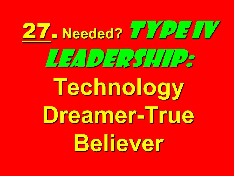 27. Needed? Type IV Leadership: Technology Dreamer-True Believer
