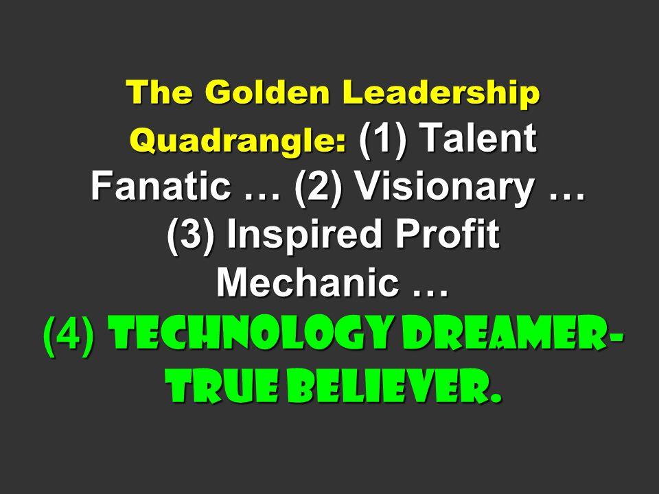 The Golden Leadership Quadrangle: (1) Talent Fanatic … (2) Visionary … (3) Inspired Profit Mechanic … (4) Technology Dreamer- True Believer.