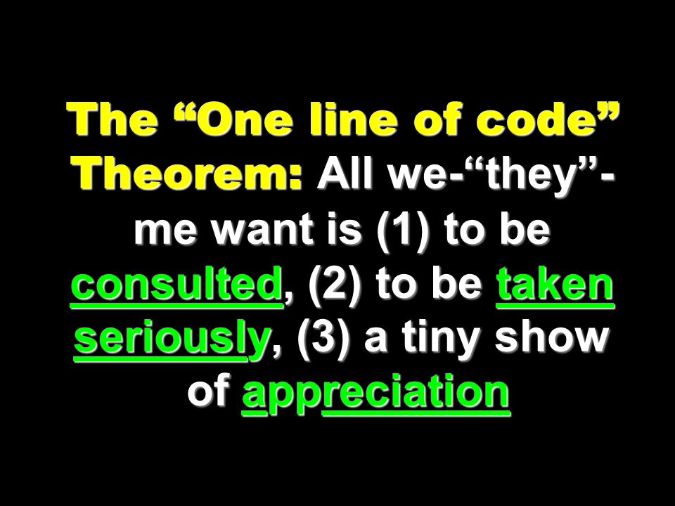 The One line of code Theorem: All we-they- me want is (1) to be consulted, (2) to be taken seriously, (3) a tiny show of appreciation
