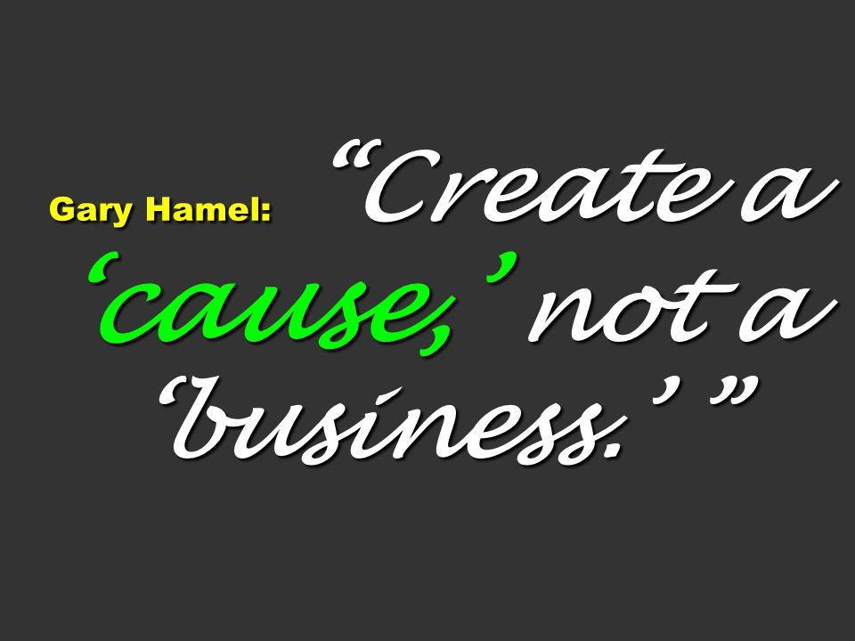 Gary Hamel: Create a cause, not a business. Gary Hamel: Create a cause, not a business.