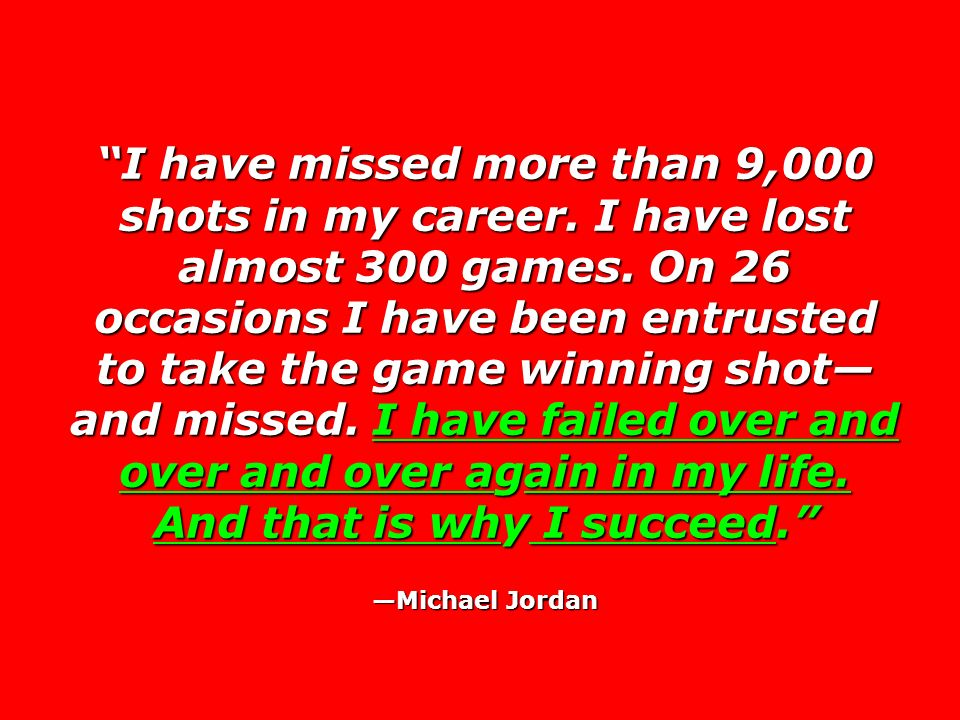 I have missed more than 9,000 shots in my career. I have lost almost 300 games. On 26 occasions I have been entrusted to take the game winning shot an
