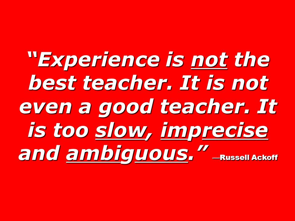 Experience is not the best teacher. It is not even a good teacher. It is too slow, imprecise and ambiguous. Russell Ackoff