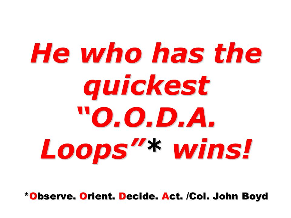 He who has the quickest O.O.D.A. Loops* wins! *Observe. Orient. Decide. Act. /Col. John Boyd