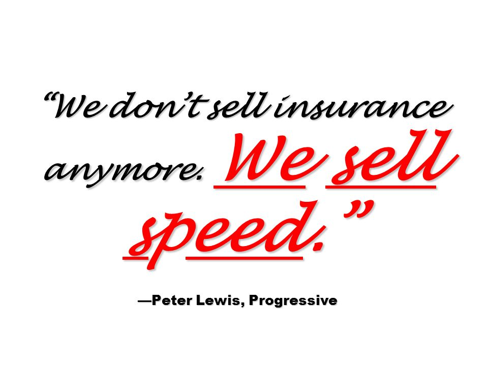 We dont sell insurance anymore. We sell speed. Peter Lewis, Progressive