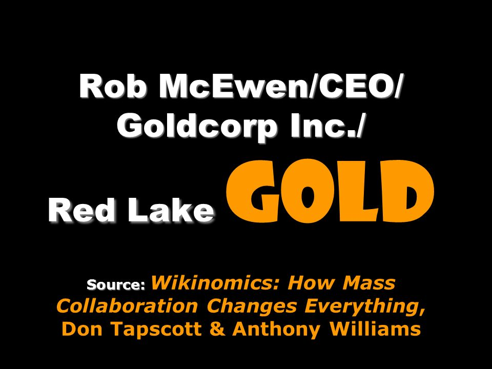 Rob McEwen/CEO/ Goldcorp Inc./ Red Lake Source: Rob McEwen/CEO/ Goldcorp Inc./ Red Lake gold Source: Wikinomics: How Mass Collaboration Changes Everyt