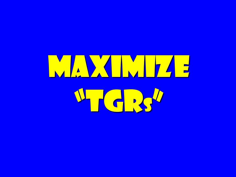 Maximize TGR s Maximize TGR s