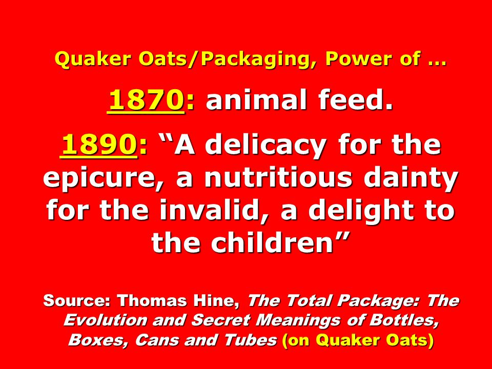 Quaker Oats/Packaging, Power of … 1870: animal feed. 1890: A delicacy for the epicure, a nutritious dainty for the invalid, a delight to the children