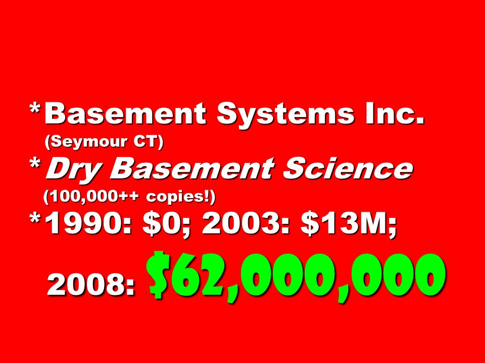 *Basement Systems Inc. (Seymour CT) *Dry Basement Science (100,000++ copies!) *1990: $0; 2003: $13M; 2008: $62,000,000