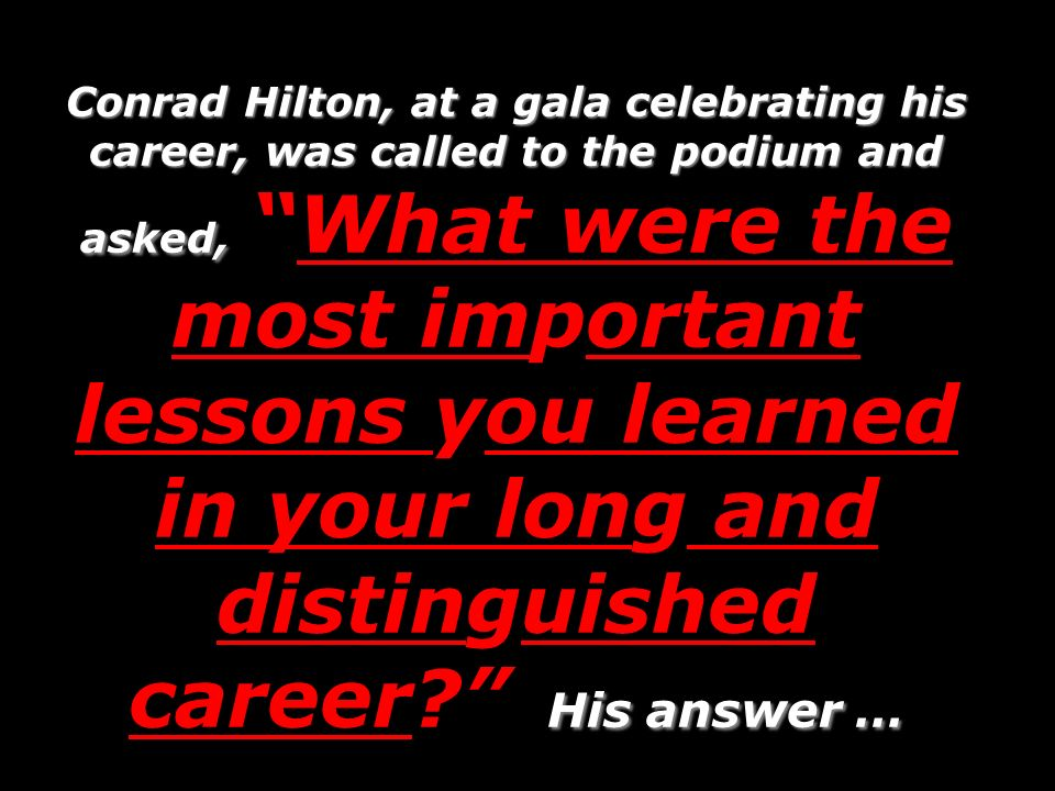 Conrad Hilton, at a gala celebrating his career, was called to the podium and asked, His answer … Conrad Hilton, at a gala celebrating his career, was