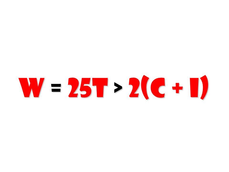 W = 25T > 2(C + I)