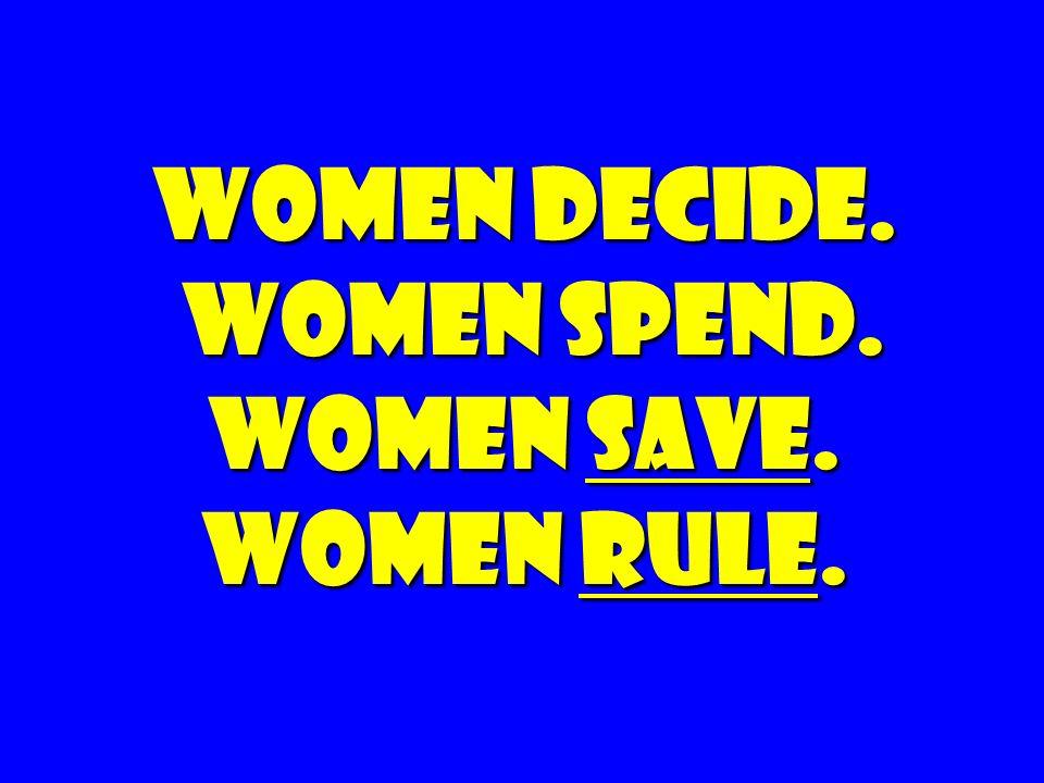 Women Decide. Women spend. Women Save. Women rule. Women Decide. Women spend. Women Save. Women rule.