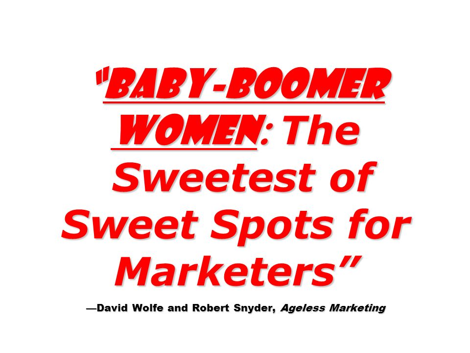 Baby-boomer Women : The Sweetest of Sweet Spots for Marketers David Wolfe and Robert Snyder, Ageless MarketingBaby-boomer Women : The Sweetest of Swee