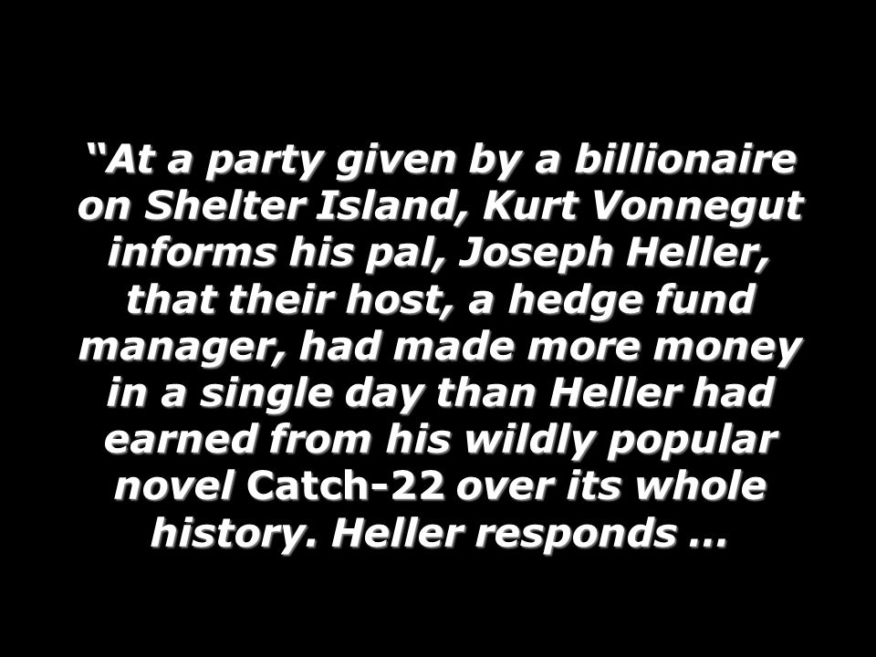 At a party given by a billionaire on Shelter Island, Kurt Vonnegut informs his pal, Joseph Heller, that their host, a hedge fund manager, had made mor