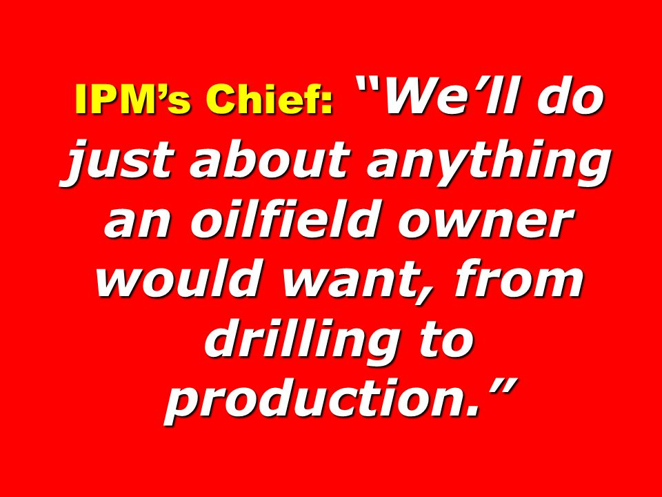 IPMs Chief: Well do just about anything an oilfield owner would want, from drilling to production.