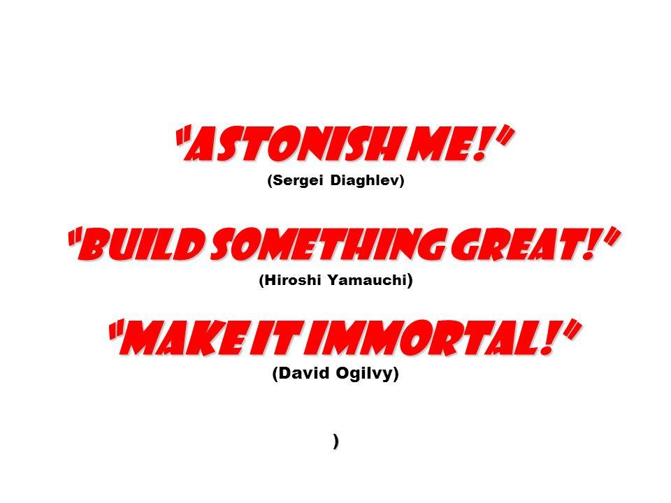 Astonish me! Build something great! Make it immortal! ) Astonish me! (Sergei Diaghlev) Build something great! (Hiroshi Yamauchi ) Make it immortal! (D