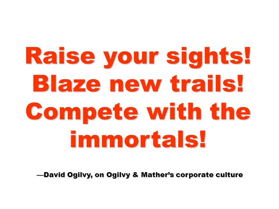 Raise your sights! Blaze new trails! Compete with the immortals! David Ogilvy, on Ogilvy & Mathers corporate culture David Ogilvy, on Ogilvy & Mathers