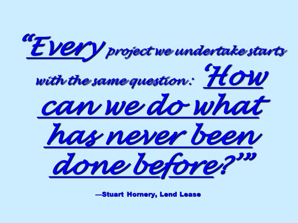 Every project we undertake starts with the same question :How can we do what has never been done before? Stuart Hornery, Lend LeaseEvery project we un