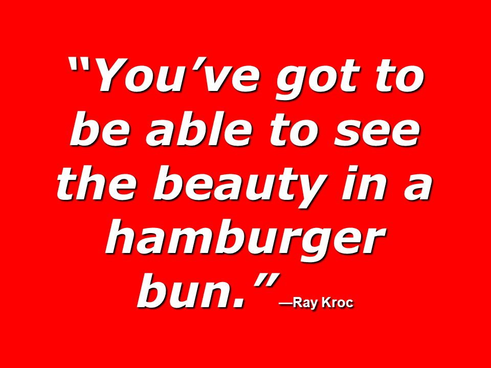 Youve got to be able to see the beauty in a hamburger bun. Ray Kroc