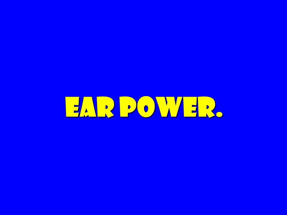 Ear power.