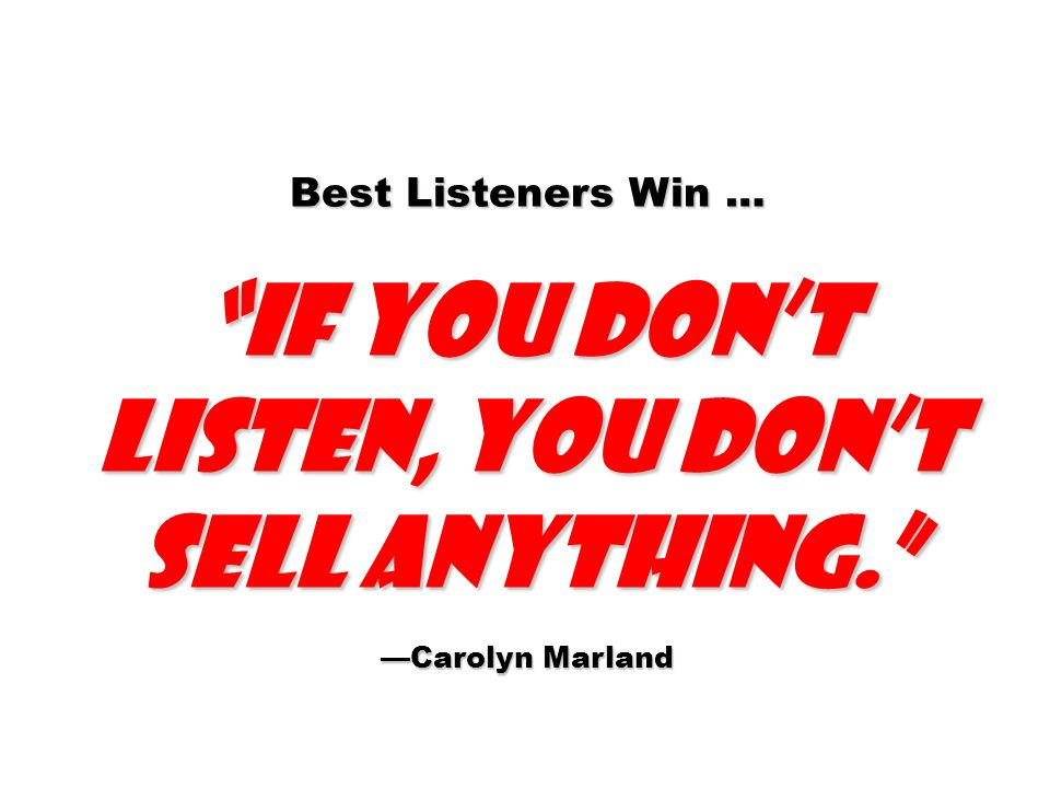 Best Listeners Win … if you dont listen, you dont sell anything. Carolyn Marland