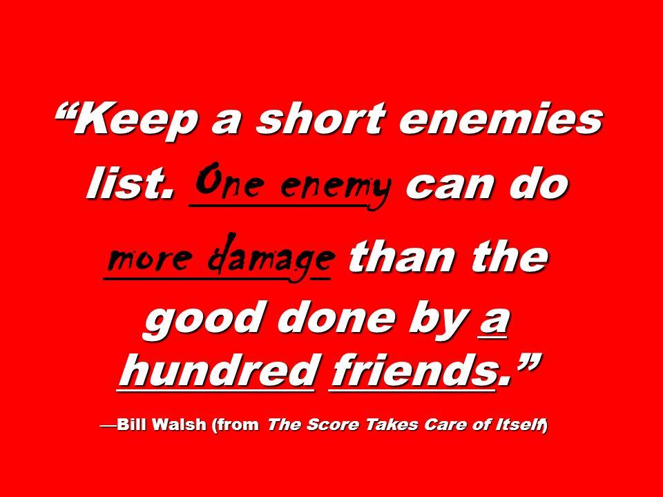 Keep a short enemies list. can do than the good done by a hundred friends. Keep a short enemies list. One enemy can do more damage than the good done