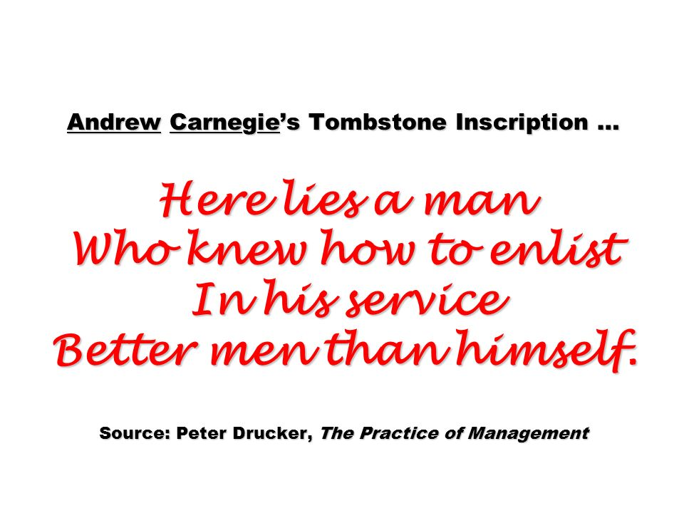 Andrew Carnegies Tombstone Inscription … Here lies a man Who knew how to enlist In his service Better men than himself. Source: Peter Drucker, The Pra