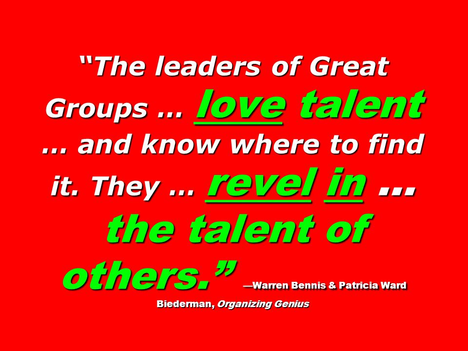 The leaders of Great Groups … love talent … and know where to find it. They … revel in … the talent of others. Warren Bennis & Patricia Ward Biederman