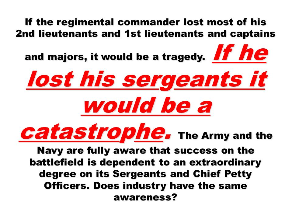 If the regimental commander lost most of his 2nd lieutenants and 1st lieutenants and captains and majors, it would be a tragedy. If he lost his sergea
