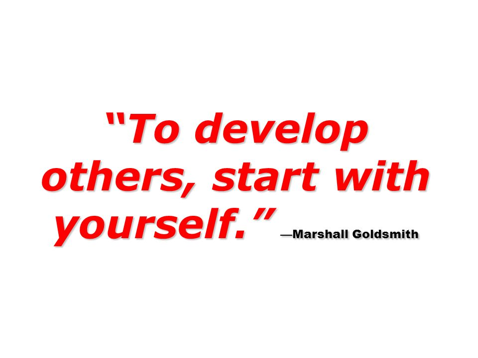 To develop others, start with yourself. Marshall Goldsmith