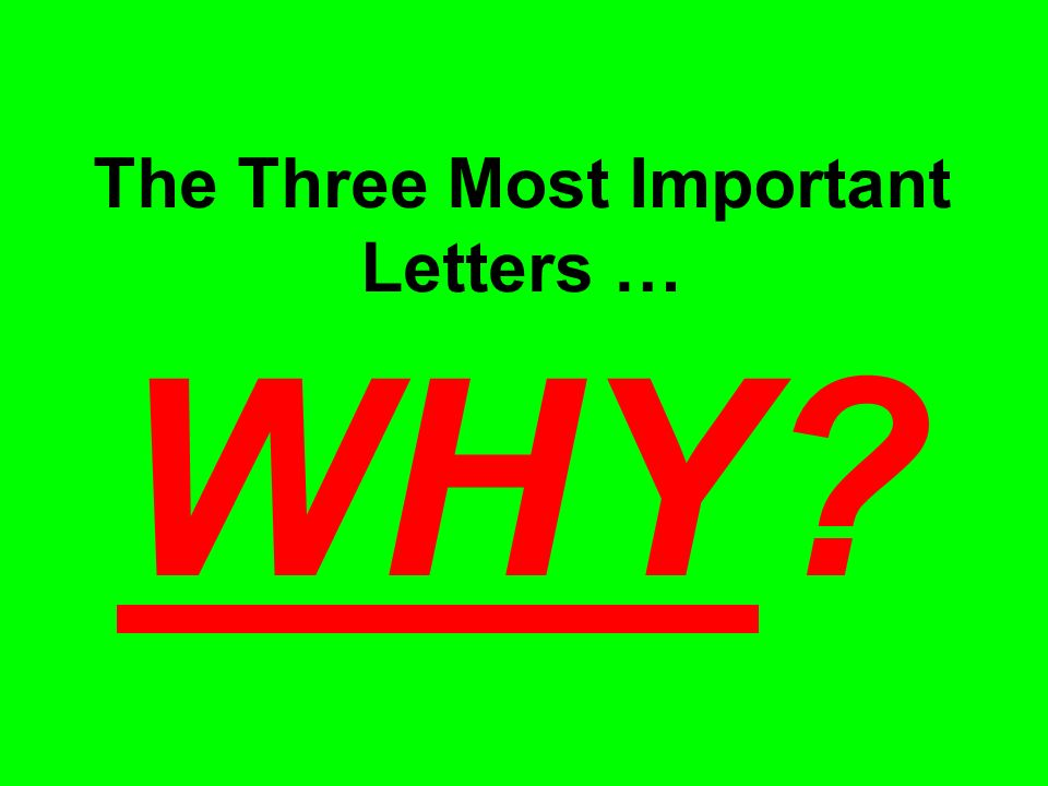 The Three Most Important Letters … WHY?