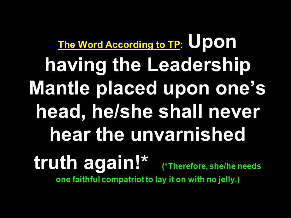 The Word According to TP: Upon having the Leadership Mantle placed upon ones head, he/she shall never hear the unvarnished truth again!* (*Therefore, she/he needs one faithful compatriot to lay it on with no jelly.)