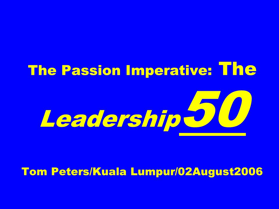 The Passion Imperative: The Leadership 50 Tom Peters/Kuala Lumpur/02August2006