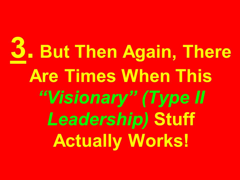 3. But Then Again, There Are Times When This Visionary (Type II Leadership) Stuff Actually Works!