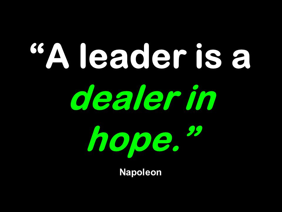 A leader is a dealer in hope. Napoleon