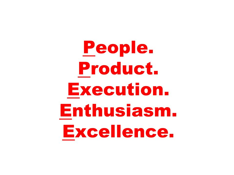 People. Product. Execution. Enthusiasm. Excellence.