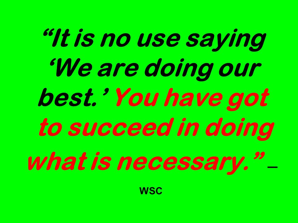 It is no use saying We are doing our best. You have got to succeed in doing what is necessary. WSC