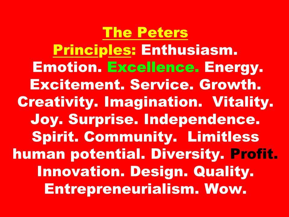 The Peters Principles: Enthusiasm. Emotion. Excellence. Energy. Excitement. Service. Growth. Creativity. Imagination. Vitality. Joy. Surprise. Indepen