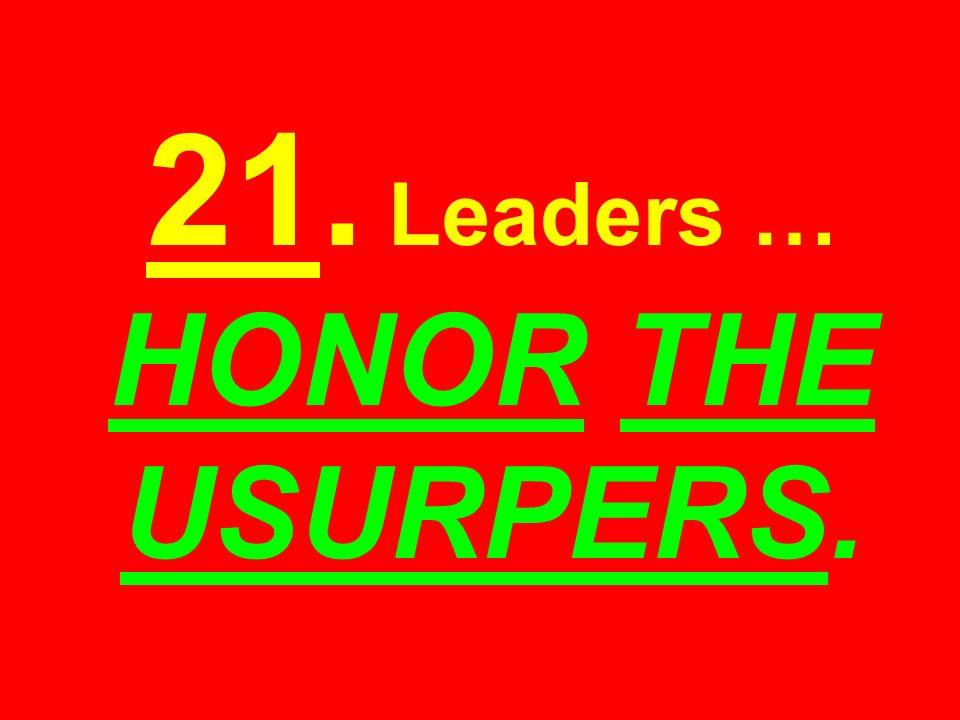 21. Leaders … HONOR THE USURPERS.
