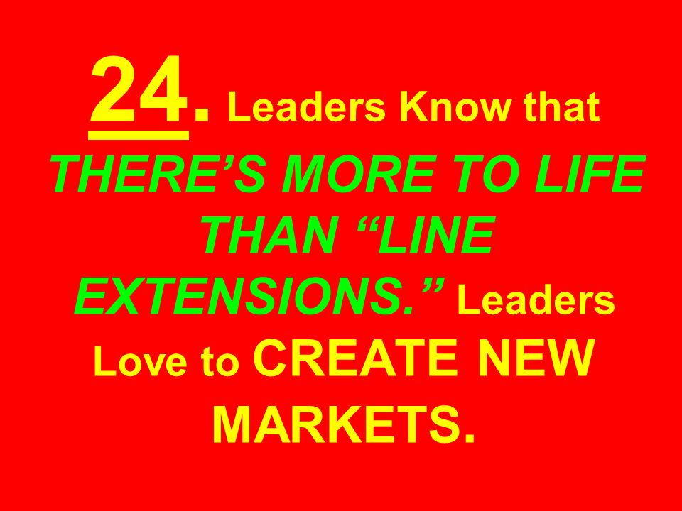 24. Leaders Know that THERES MORE TO LIFE THAN LINE EXTENSIONS. Leaders Love to CREATE NEW MARKETS.