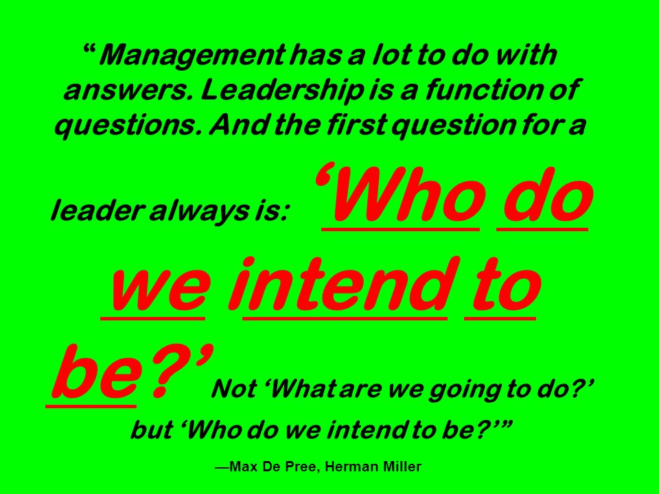Management has a lot to do with answers. Leadership is a function of questions. And the first question for a leader always is: Who do we intend to be?